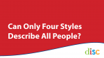 Can Only Four Styles Describe All People - DISC Personality Testing